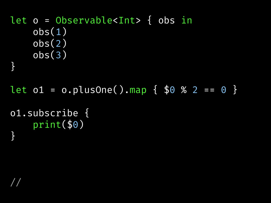 let o = Observable<Int> { obs in obs(1) obs(2) ...