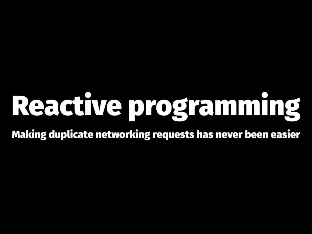Reactive programming Making duplicate networkin...