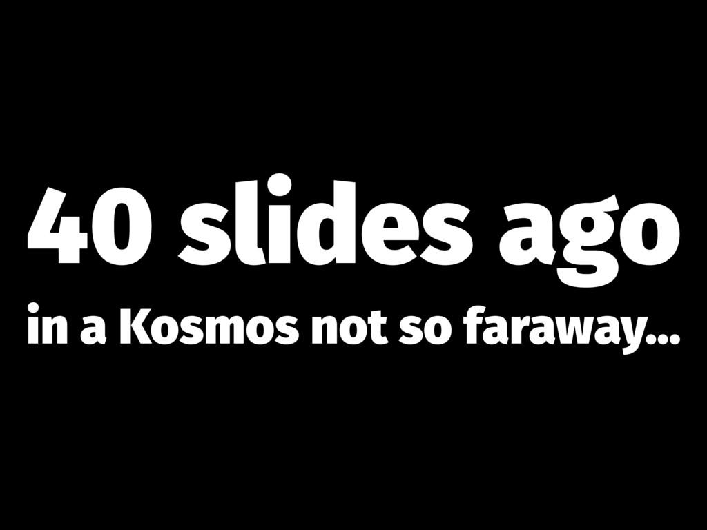 40 slides ago in a Kosmos not so faraway...