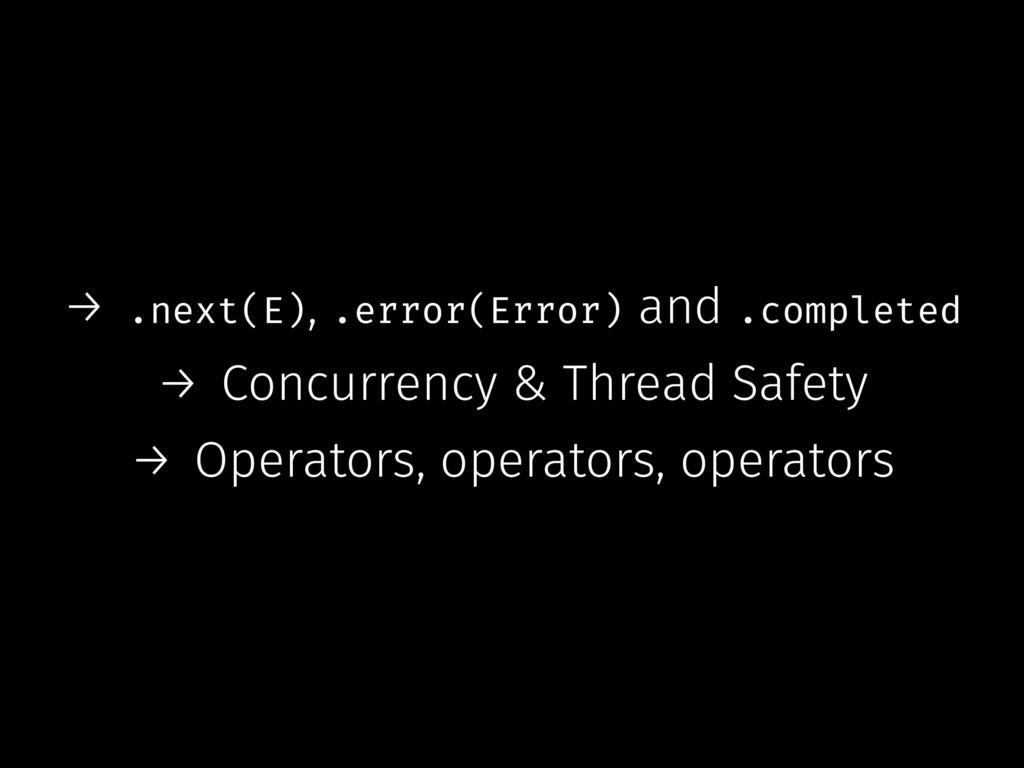 → .next(E), .error(Error) and .completed → Conc...