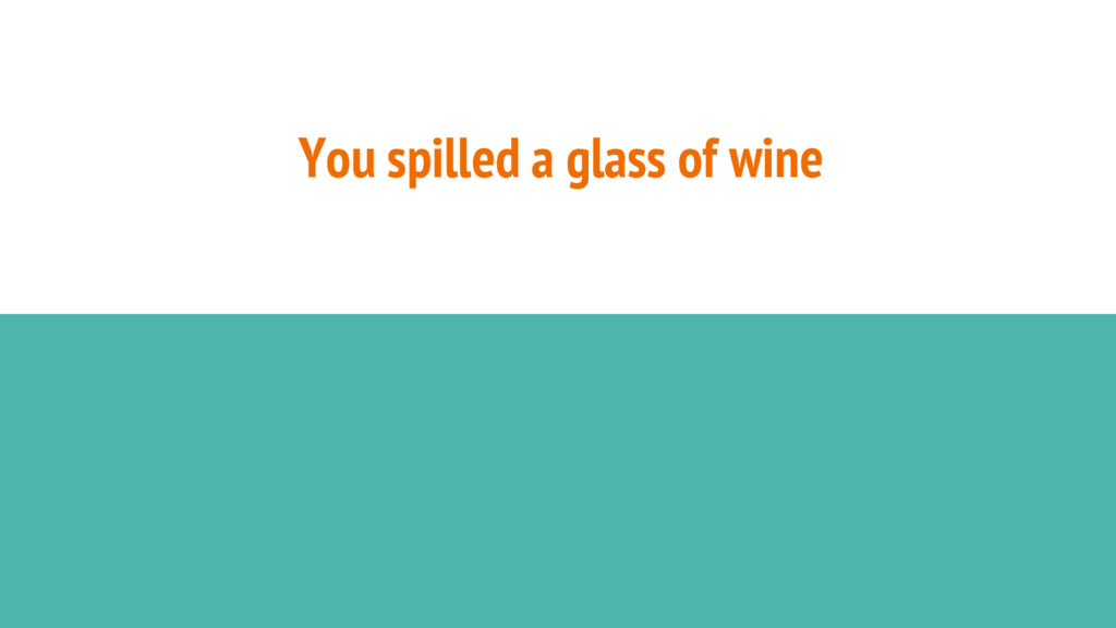 You spilled a glass of wine