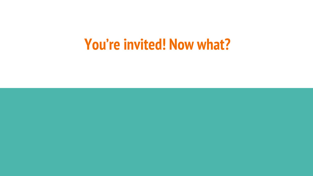 You're invited! Now what?