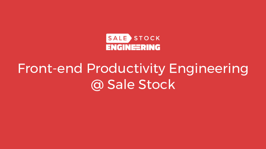 Front-end Productivity Engineering @ Sale Stock