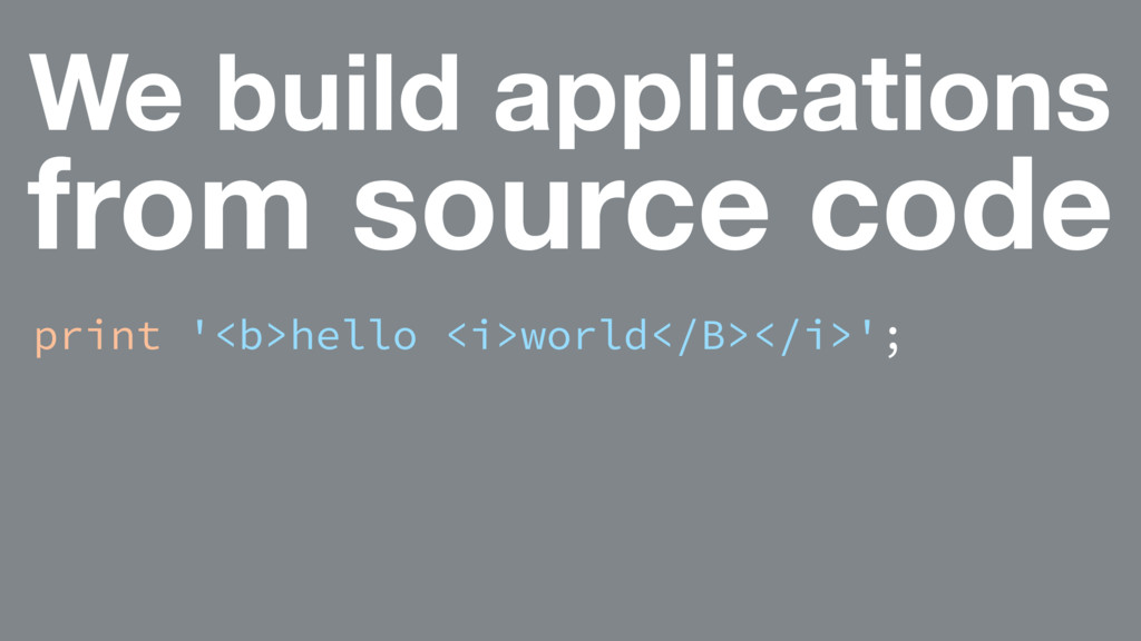 We build applications from source code print '<...