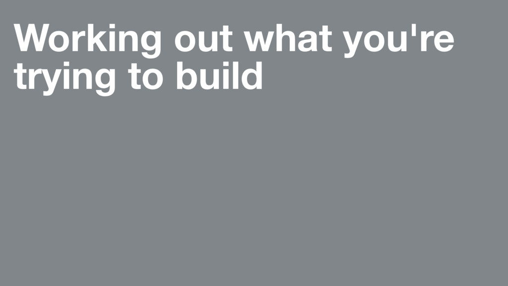 Working out what you're trying to build