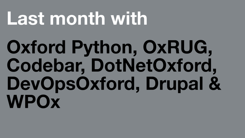 Last month with Oxford Python, OxRUG, Codebar, ...