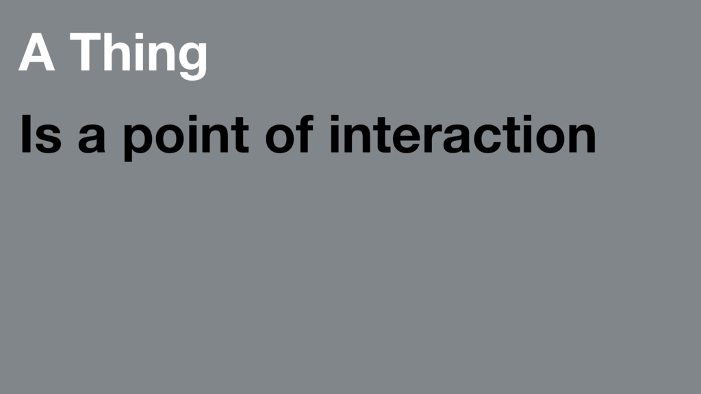 A Thing Is a point of interaction