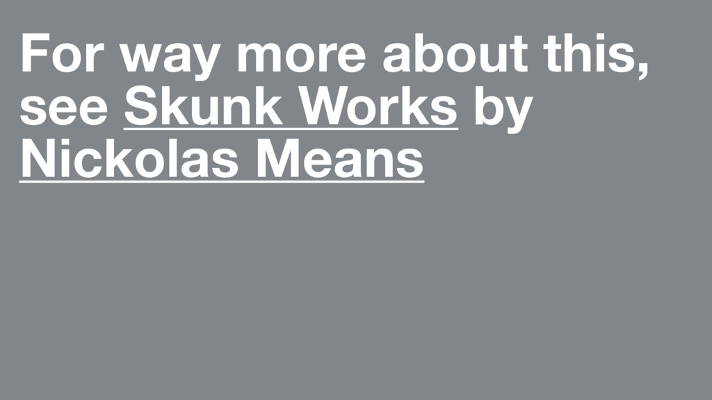 For way more about this, see Skunk Works by Nic...