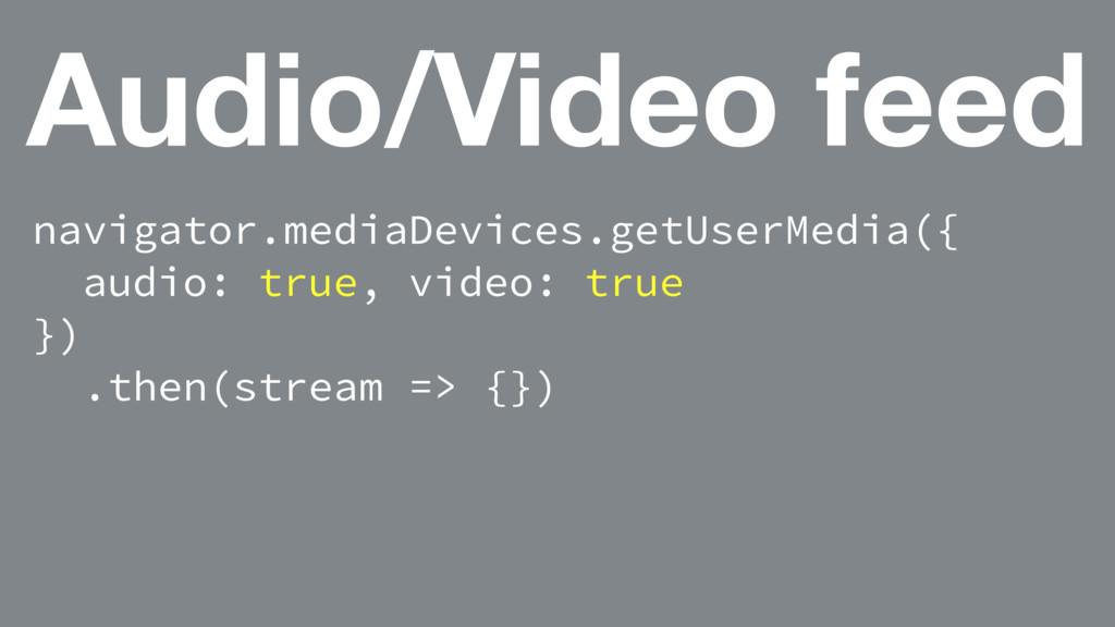 Audio/Video feed navigator.mediaDevices.getUser...