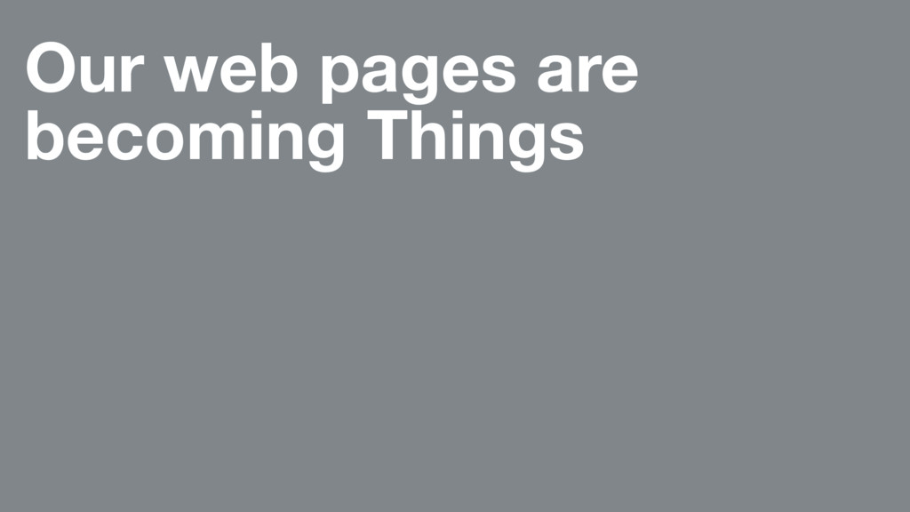 Our web pages are becoming Things