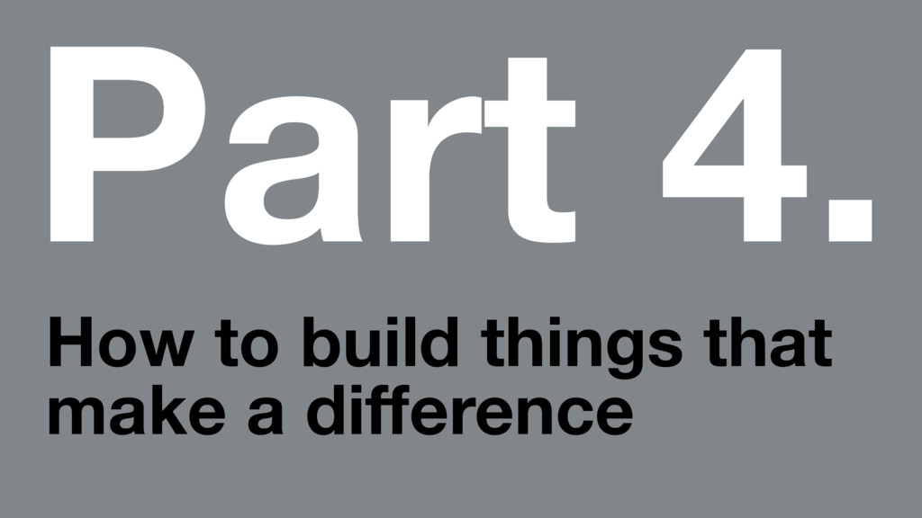 Part 4. How to build things that make a differen...