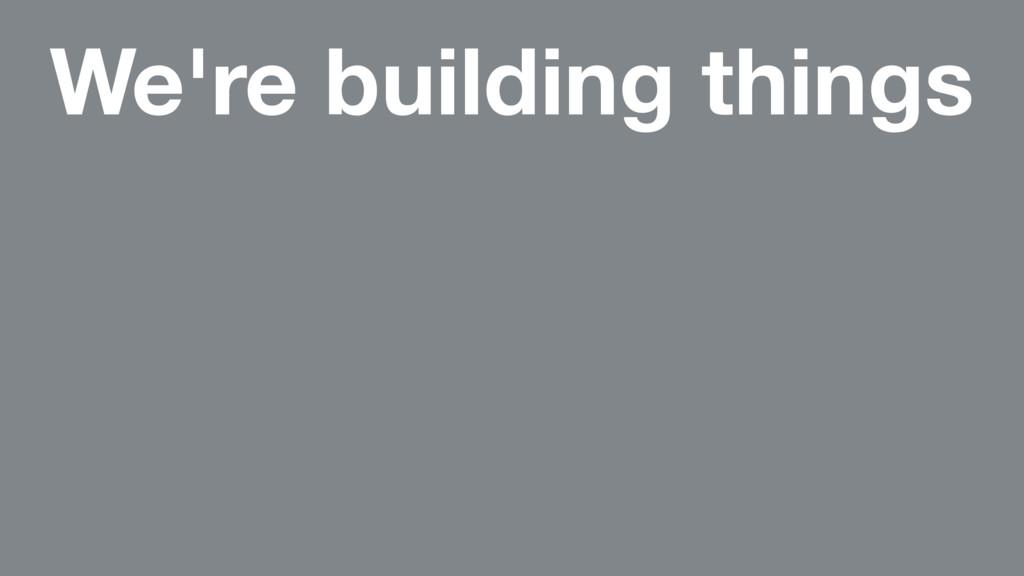 We're building things