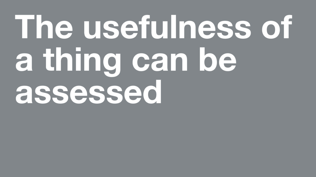 The usefulness of a thing can be assessed