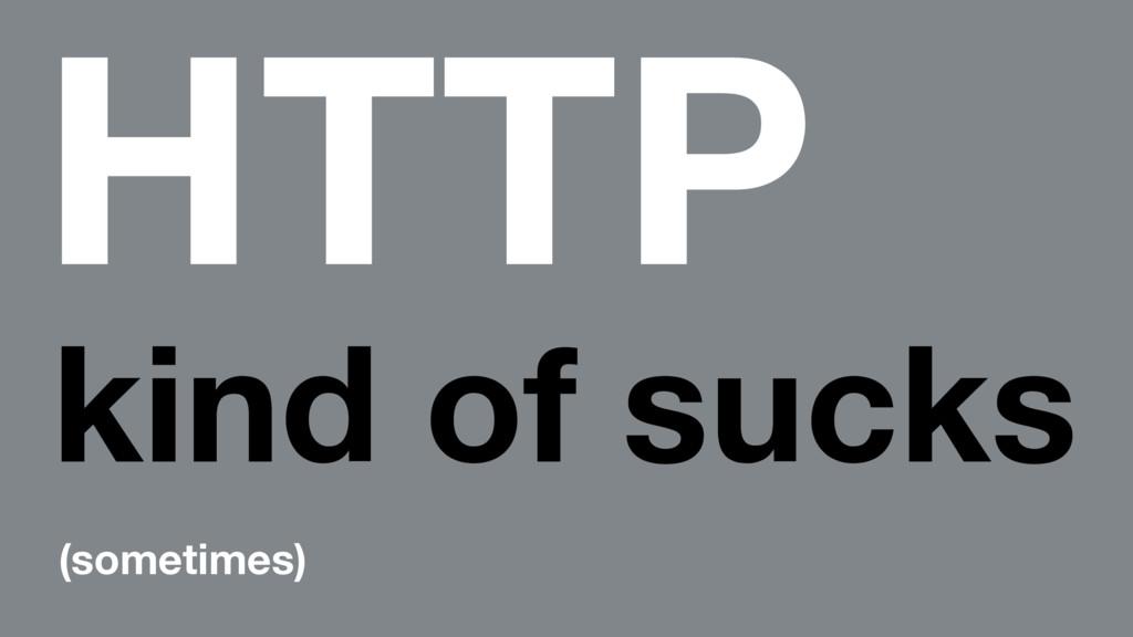 HTTP kind of sucks (sometimes)