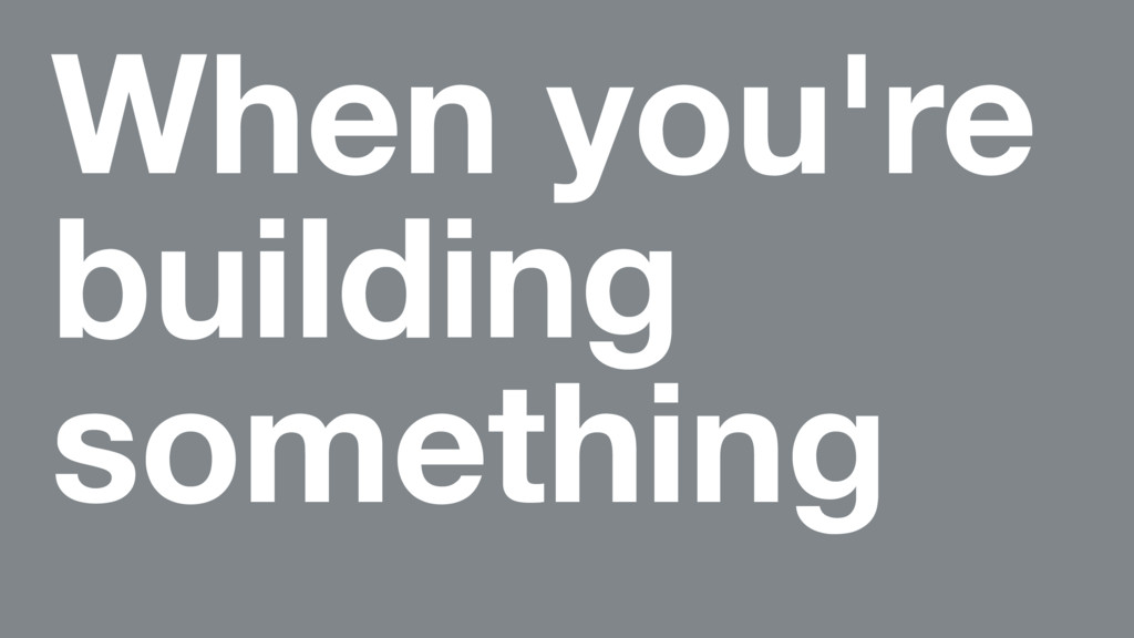 When you're building something