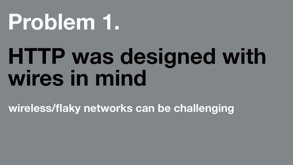 Problem 1. HTTP was designed with wires in mind...