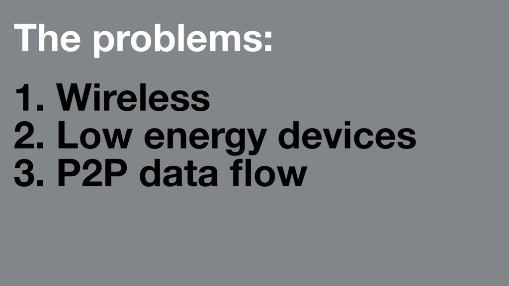 The problems: 1. Wireless 2. Low energy devices...
