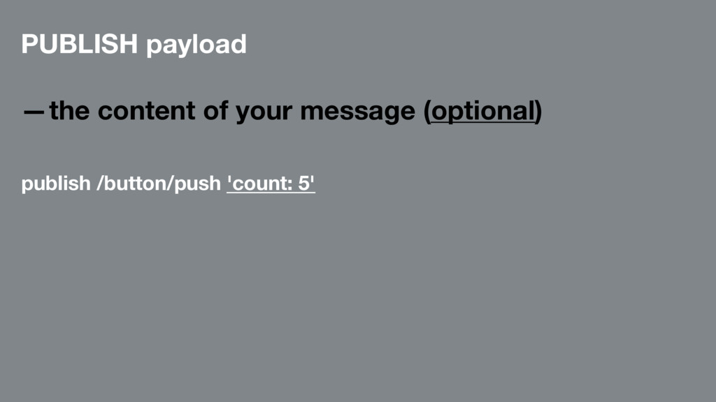 PUBLISH payload —the content of your message (o...
