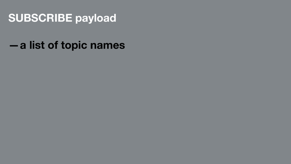 SUBSCRIBE payload —a list of topic names