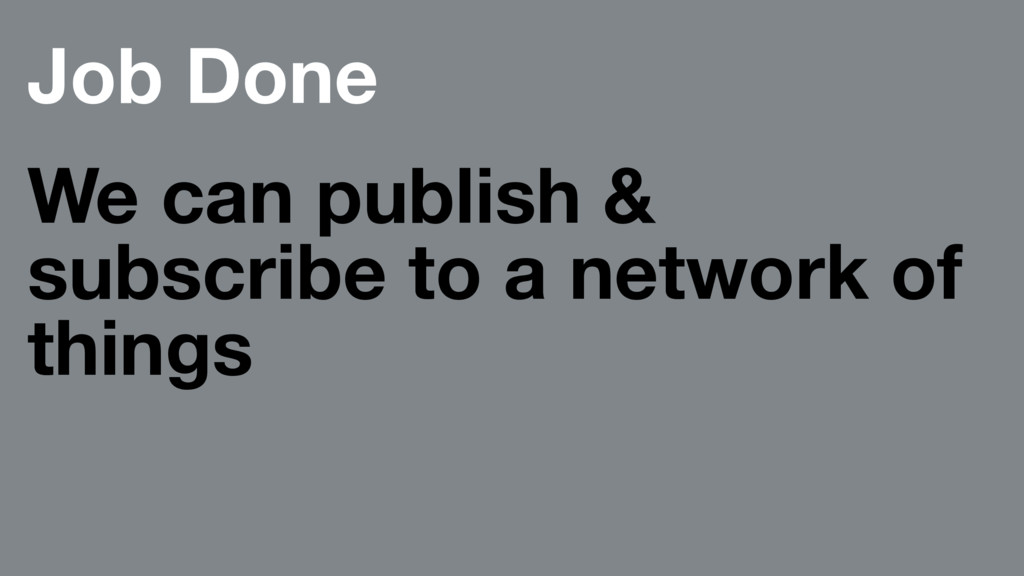 Job Done We can publish & subscribe to a networ...
