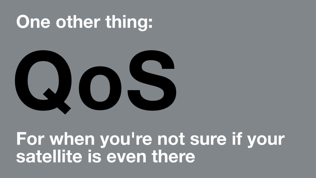 One other thing: QoS For when you're not sure i...