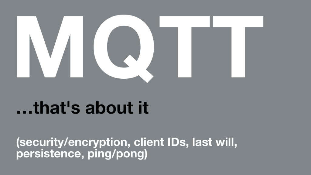 MQTT …that's about it (security/encryption, cli...