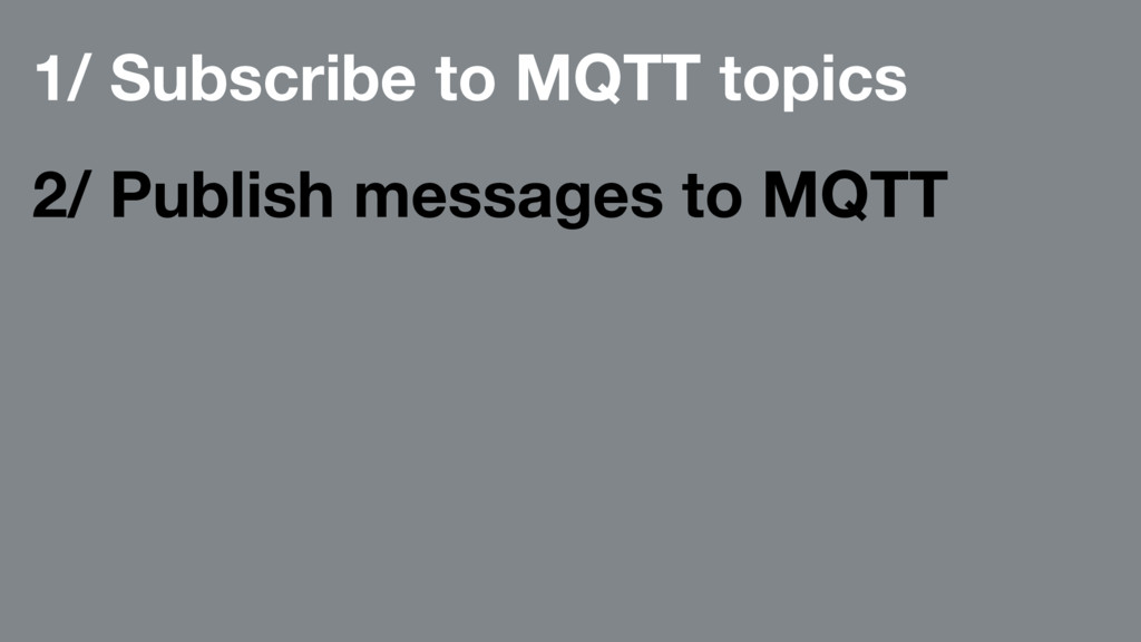 1/ Subscribe to MQTT topics 2/ Publish messages...
