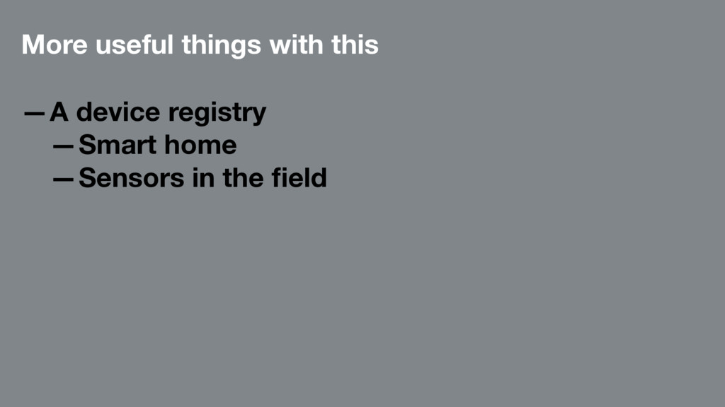 More useful things with this —A device registry...