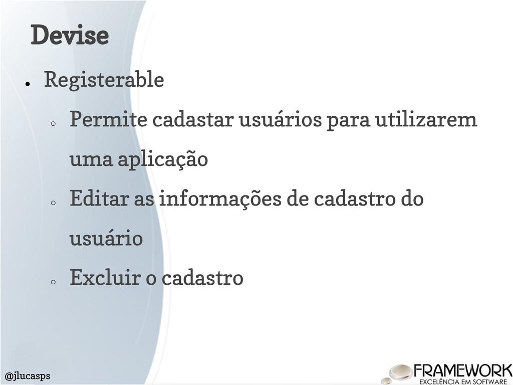 Devise @jlucasps ● Registerable ○ Permite cadas...