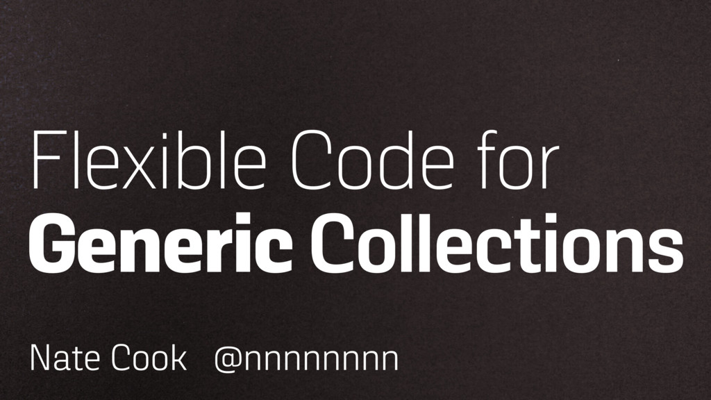 Flexible Code for Generic Collections Nate Cook...
