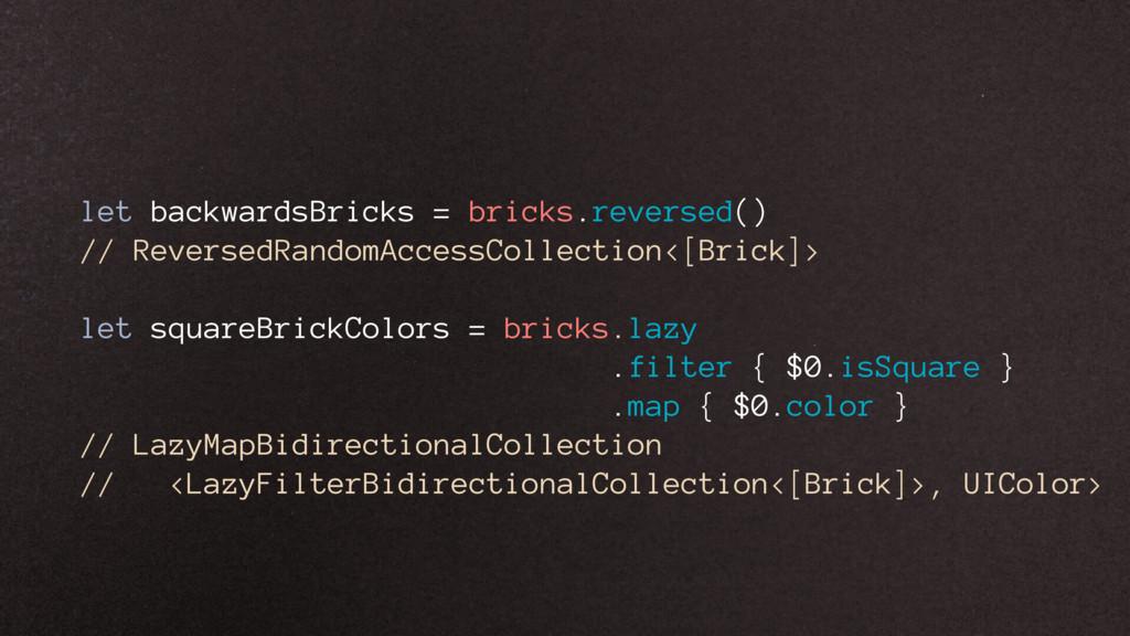let backwardsBricks = bricks.reversed() // Reve...
