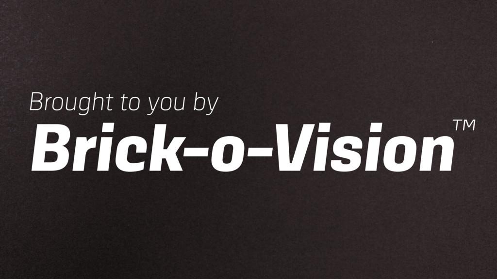 Brought to you by Brick-o-Vision™