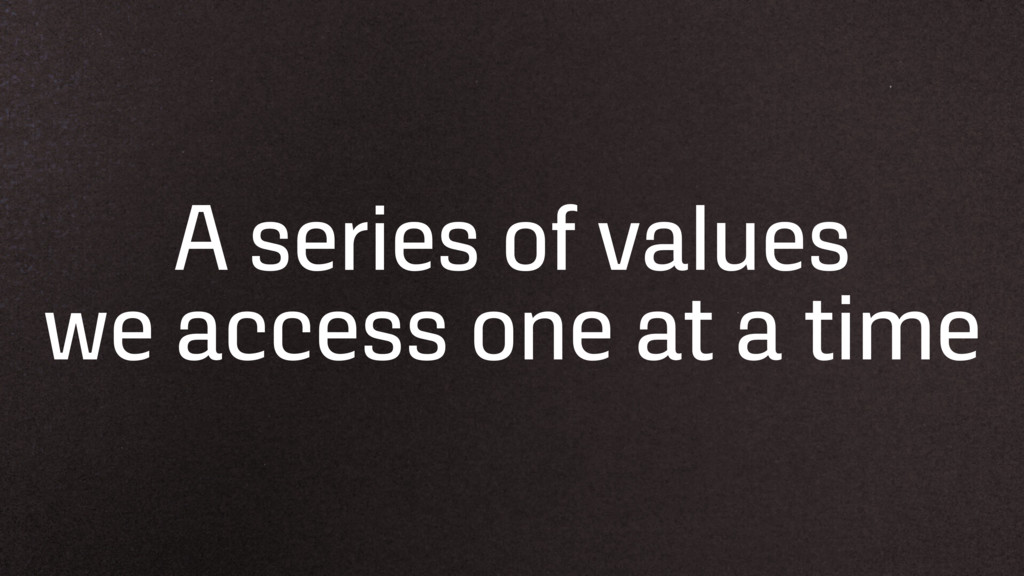 A series of values we access one at a time