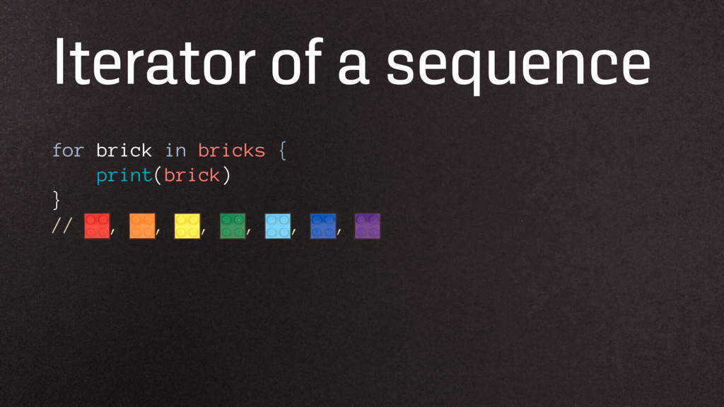 Iterator of a sequence for brick in bricks { pr...