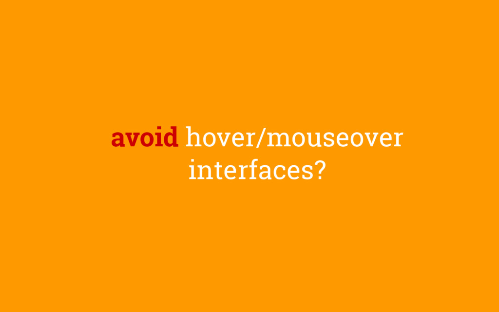 avoid hover/mouseover interfaces?