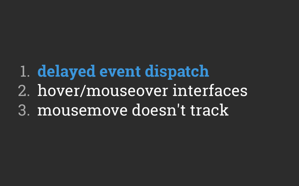 1. delayed event dispatch 2. hover/mouseover ...