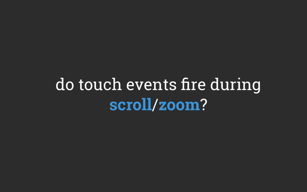 do touch events fire during scroll/zoom?