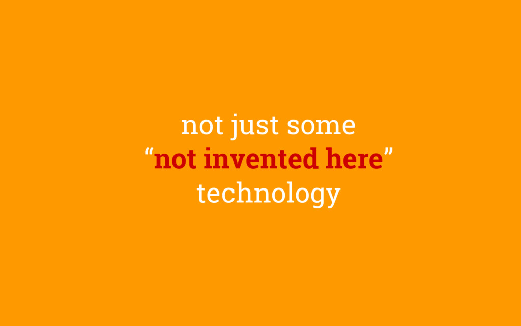 """not just some """"not invented here"""" technology"""