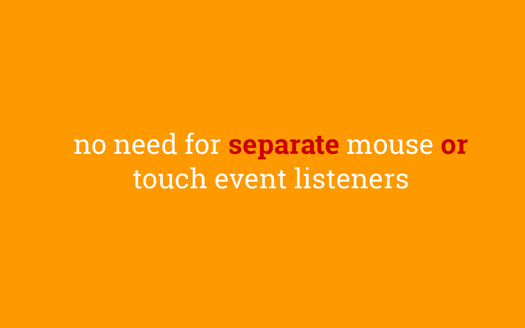 no need for separate mouse or touch event liste...