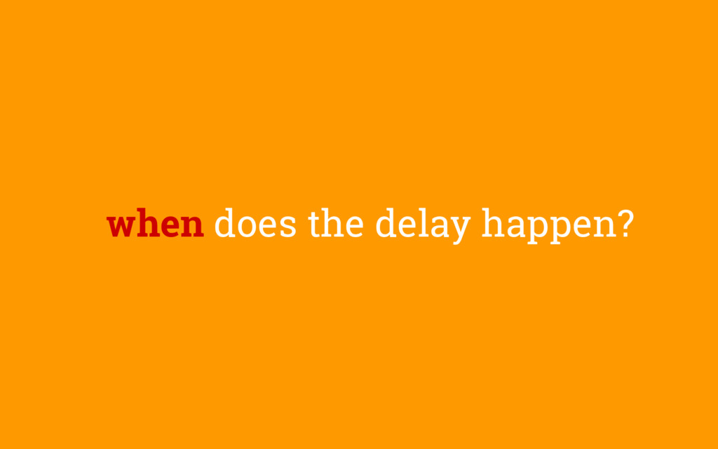 when does the delay happen?