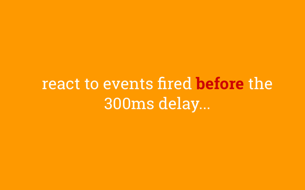 react to events fired before the 300ms delay...