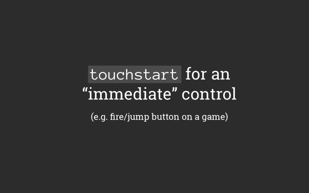 """touchstart for an """"immediate"""" control (e.g. fire..."""