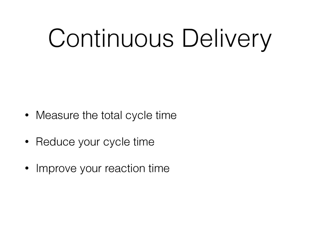 Continuous Delivery • Measure the total cycle t...