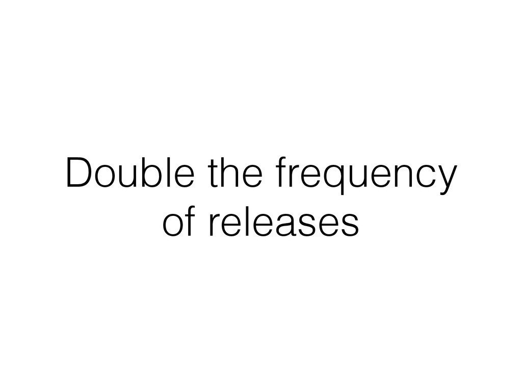 Double the frequency of releases
