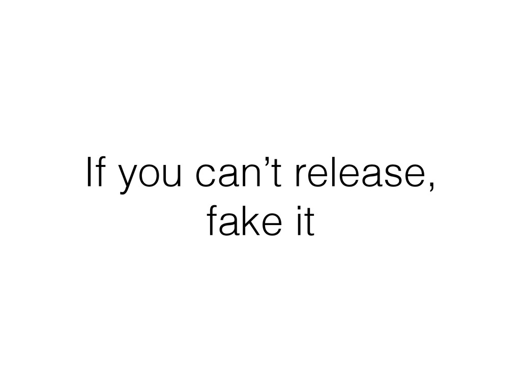 If you can't release, fake it