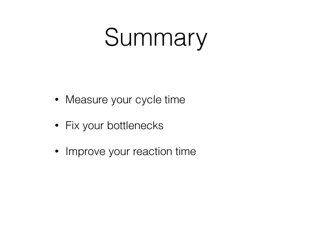Summary • Measure your cycle time • Fix your bo...