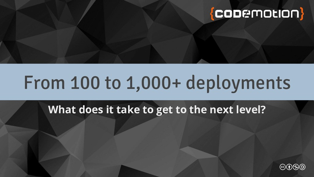 From 100 to 1,000+ deployments What does it tak...