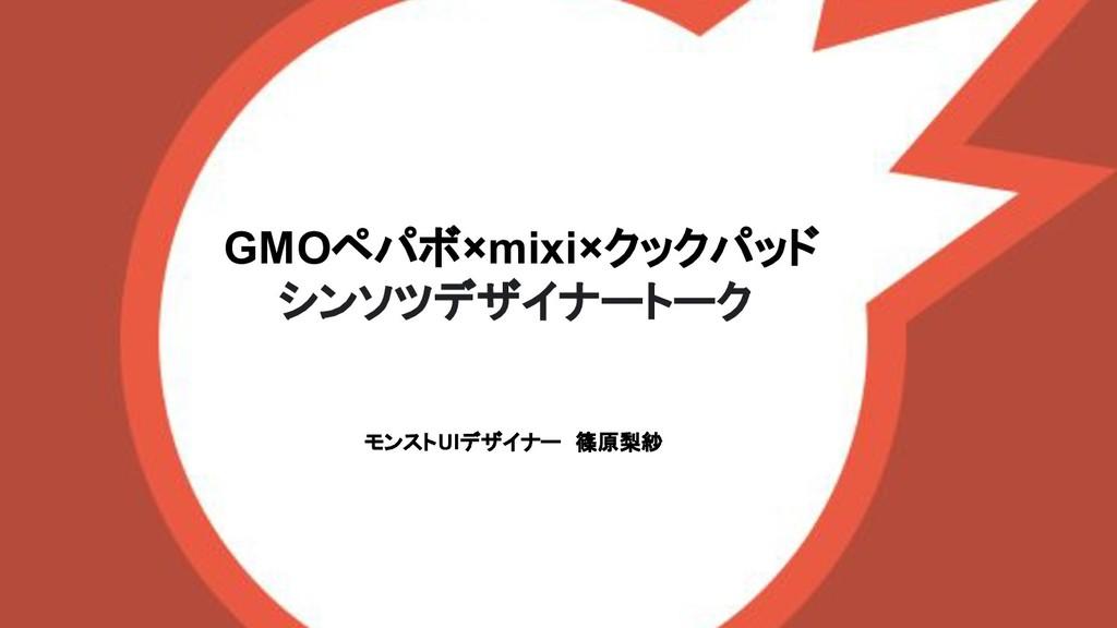 GMOペパボ×mixi×クックパッド シンソツデザイナートーク モンストUIデザイナー 篠原梨紗