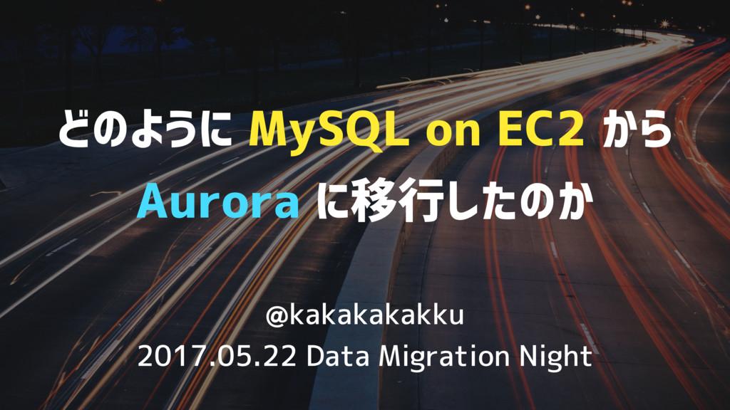 どのように MySQL on EC2 から Aurora に移行したのか @kakakakak...