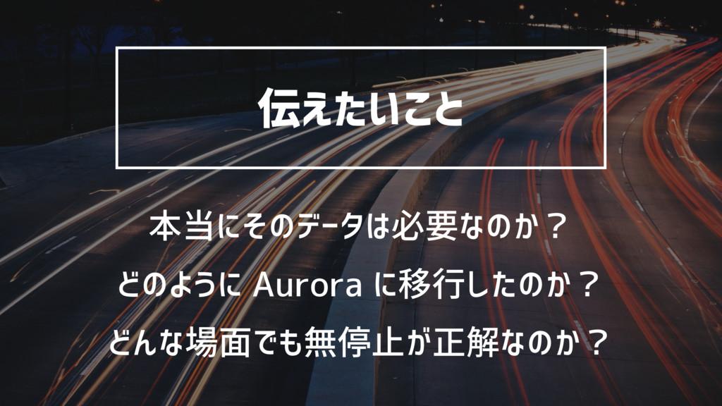伝えたいこと 本当にそのデータは必要なのか? どのように Aurora に移行したのか? どん...